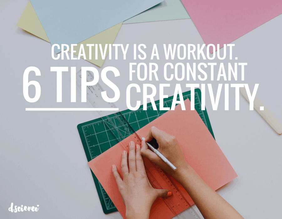 creativity is a workout: 6 tips for constant creativity