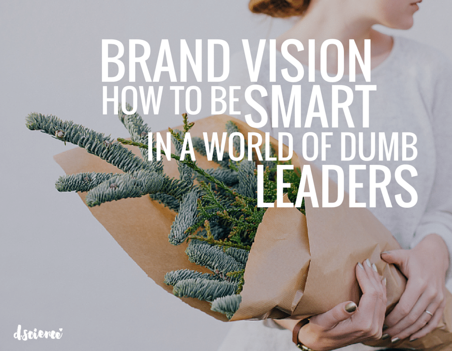 brand vision: how to be smart in a world of dumb leaders