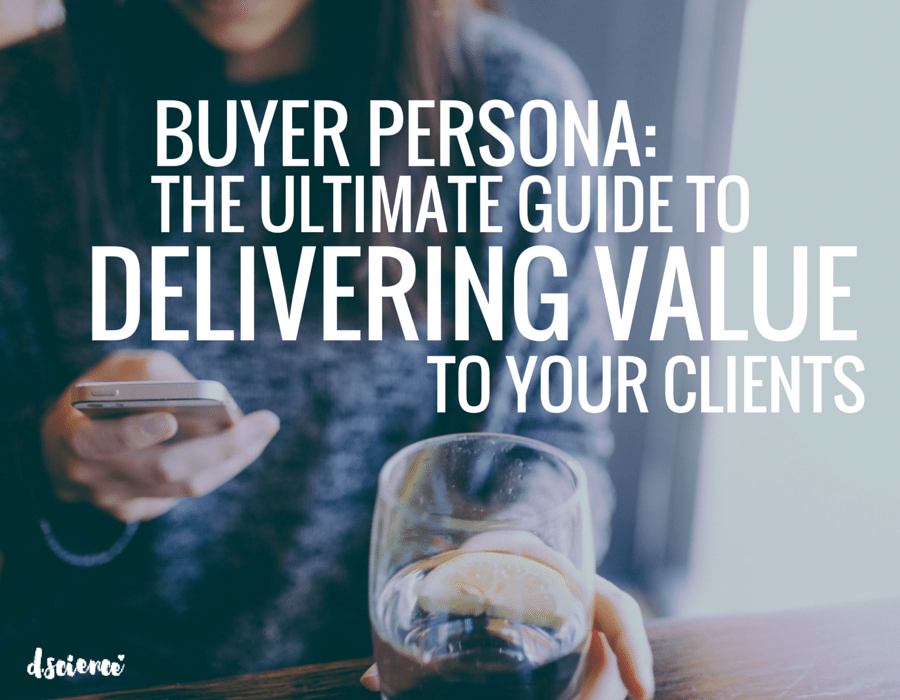 buyer persona: the ultimate guide to delivering value to your clients