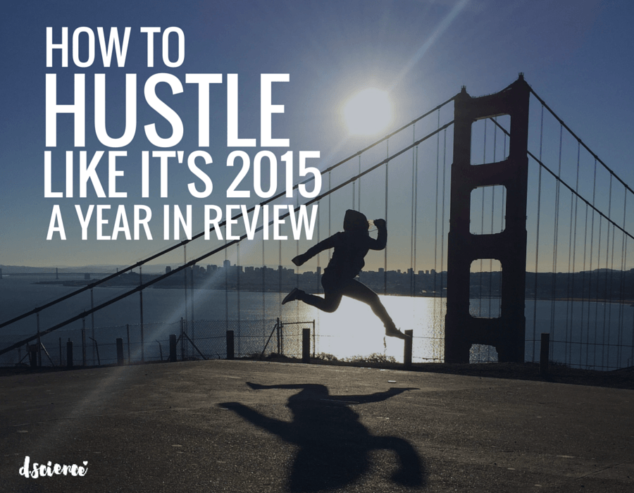 how to hustle like it's 2015 a year in review d.science