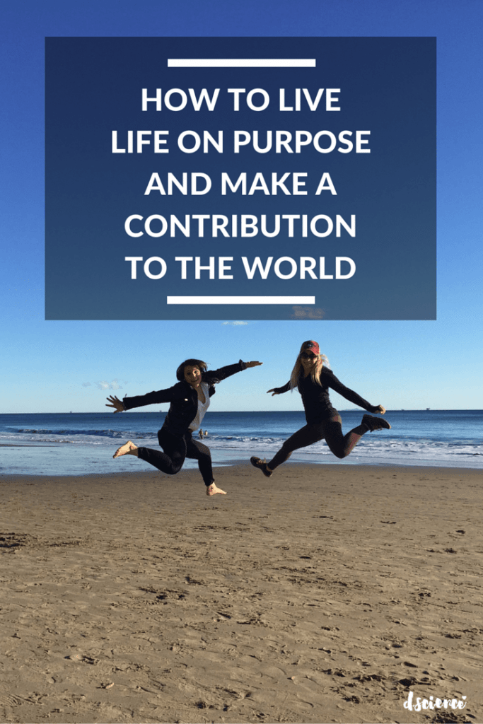 how to live life on purpose and make a contribution to the world
