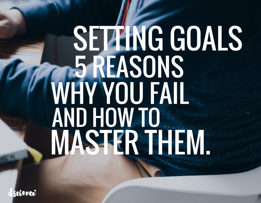 setting goals- 5 reasons why you fail and how to master them