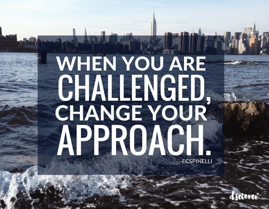when you are challenged, change your approach