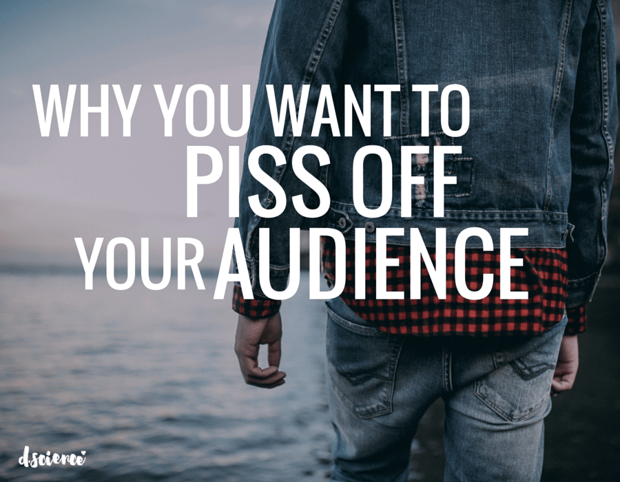 why you want to piss off your audience