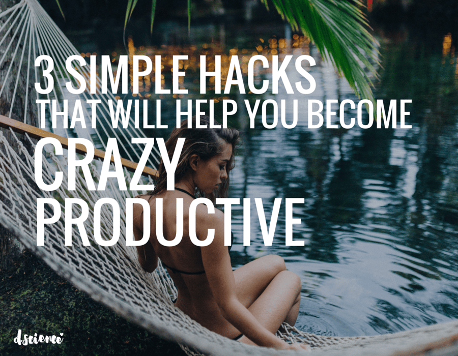 3 simple hacks that will help you become crazy productive