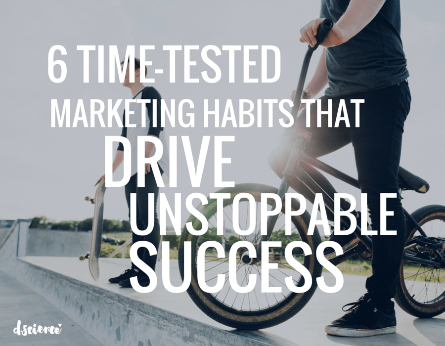 6 time tested marketing habits that drive unstoppable success