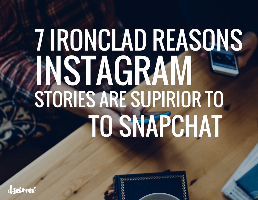7 ironclad reasons instagram stories are superior to snapchat