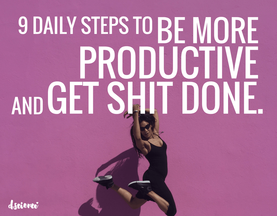 9 DAILY STEPS TO BE MORE PRODUCTIVE AND GET SHIT DONE